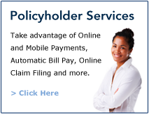 Policyholder Services | Take Advantage of Online Payments, Automatic Bill Pay, Online Claim Filing and more. | Click Here